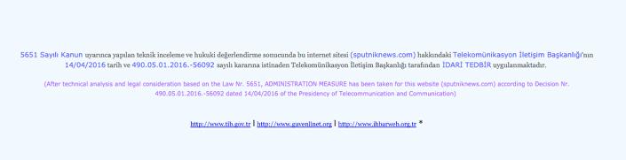 A l'issue d'inspections techniques et d'une évaluation juridique, en conformité avec la loi 5651 et suite à la décision du 14.04.2016 (…) de la Direction des télécommunications, des mesures administratives sont appliquées contre le site (sputniknews.com)
